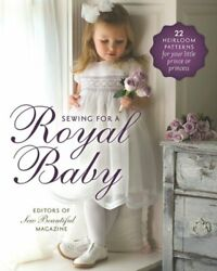 Sewing For A Royal Baby 22 Heirloom Patterns For Your Little Or Princess