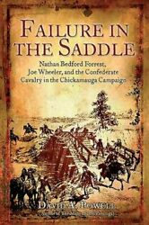 Failure In The Saddle Nathan Bedford Forrest, Joe Wheeler, And The Confederate