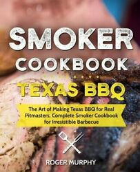 Smoker Cookbook Texas Bbq The Art Of Making Texas Bbq For Real Pitmasters,