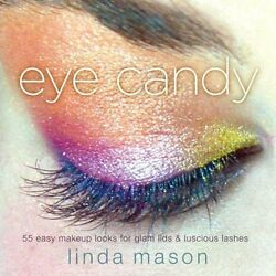 Eye Candy 55 Easy Makeup Looks For Glam Lids And Luscious Lashes By Linda Mason