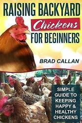 Raising Backyard Chickens for Beginners : Simple Guide to Keeping Happy and...