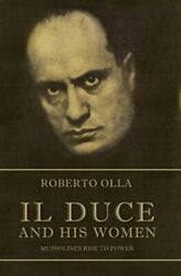Il Duce And His Women Mussoliniand039s Rise To Power By Roberto Olla Book The Fast