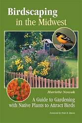 Birdscaping in the Midwest. A Guide to Gardening with Native Plants to Attract B