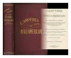 Camp-fires Of The Afro-american Or, The Colored Man As A Patriot, Soldier,...