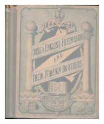 Irish And English Freemasons And Their Foreign Brothers Their System, Oaths,...