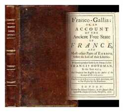 Franco-gallia Or An Account Of The Ancient Free State Of France And Most...