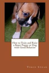 How to Train and Raise a Boxer Puppy or Dog with Good Behavior (Paperback or Sof
