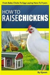 How To Raise Chickens From Baby Chicks To Egg-laying Hens To Fryers Paperback