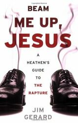 Beam Me Up, Jesus A Heathen's Guide To The Rapture By Jim Gerard