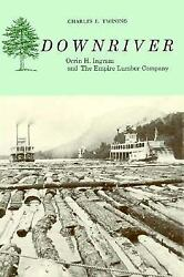 Downriver Orrin H. Ingram And The Empire Lumber Company By Twining, Charles E.