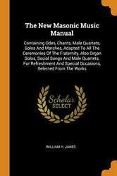 The New Masonic Music Manual Containing Odes, Chants, Male Quartets, So-,