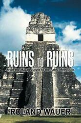 Ruins To Ruins From The Mayan Jungle To The Aztec Metropolis Wauer Roland