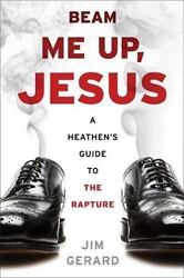 Beam Me Up, Jesus A Heathen's Guide To The Rapture By Jim Gerard 2007,...