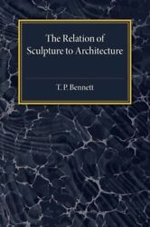 The Relation Of Sculpture To Architecture Bennett P. 9781107593824 New