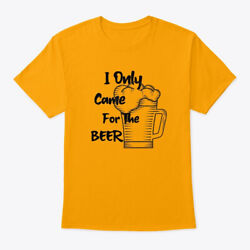 Funny Shirt I only came for the beer