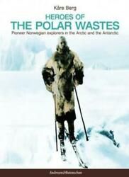 Heroes Of The Polar Wastes Pioneer Norwegian Explorers In The Arctic And The Ant