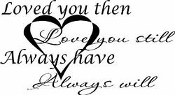 Loved You Then Love You Still Always Have and Will Vinyl Wall Art. Love Qu...