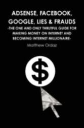 Adsense, Facebook, Google, Lies And Frauds -the One And Only Truthful Guide For...