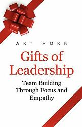 Gifts Of Leadership Team Building Through Empathy And Focus By Art Horn