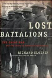 Lost Battalions The Great War And The Crisis Of American Nationality By Ric...