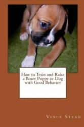 How to Train and Raise a Boxer Puppy or Dog with Good Behavior: By Stead Vin...