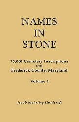 Names In Stone. 75,000 Cemetery Inscriptions From Frederick County, Maryland....