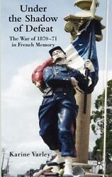 Under The Shadow Of Defeat The War Of 1870-71 In French Memory By Varley, K...