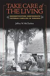 Take Care Of The Living Reconstructing Confederate Veteran Families In Virgi...