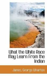 What The White Race May Learn From The Indian By James George Wharton