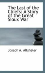 The Last Of The Chiefs A Story Of The Great Sioux War By Joseph A. Altsheler