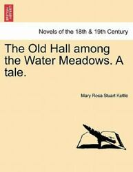The Old Hall Among The Water Meadows. A Tale. By Mary Rosa Stuart Kettle