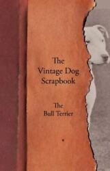 The Vintage Dog Scrapbook - The Bull Terrier: By Various