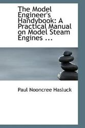 A Practical Manual On Model Steam Engines ... By Paul Nooncree Hasluck