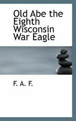 Old Abe The Eighth Wisconsin War Eagle By F. A. F.