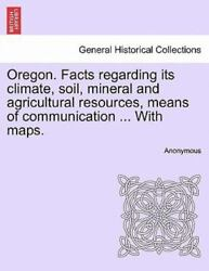 Oregon. Facts Regarding Its Climate Soil Mineral And Agricultural Resources...