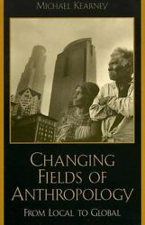Changing Fields Of Anthropology: From Local To Global: By Michael Kearney