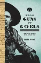From Guns To Gavels How Justice Grew Up In The Outlaw West By Neal, Bill