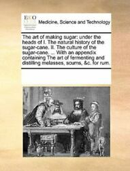 The Art Of Making Sugar Under The Heads Of I. The Natural History Of The Sug...