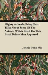 Mighty Animals Being Short Talks About Some Of The Animals Which Lived On Th...