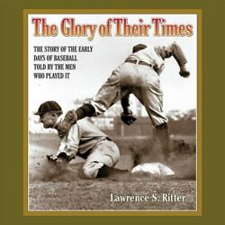 The Glory Of Their Times The Story Of The Early Days Of Baseball Told By The Me
