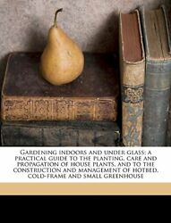 Gardening indoors and under glass; a practical guide to the planting care and p