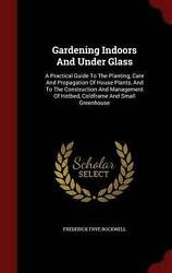 Gardening Indoors and Under Glass : A Practical Guide to the Planting Care and