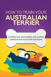 How To Train Your Australian Terrier (Dog Training Collection): Combine love and