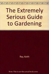 The Extremely Serious Guide to Gardening By Keith Ray