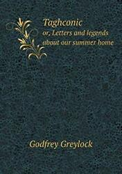 Taghconic Or, Letters And Legends About Our Summer Home, Greylock, Godfrey,,