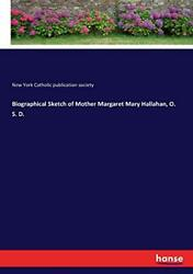 Biographical Sketch Of Mother Margaret Mary Hallahan, O. S. D., Society, York,,