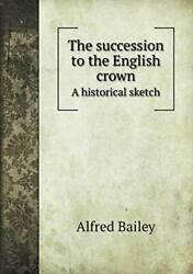 The Succession To The English Crown A Historical Sketch By Bailey, Alfred New,,