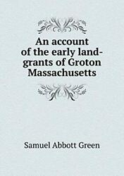 An Account Of The Early Land-grants Of Groton Massachusetts By Green A. New