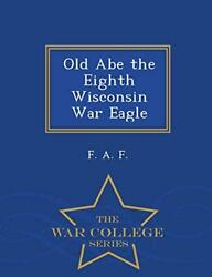 Old Abe The Eighth Wisconsin War Eagle - War College Series By F. A. New