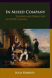 In Mixed Company Taverns And Public Life In Upper Canada By Roberts New-.
